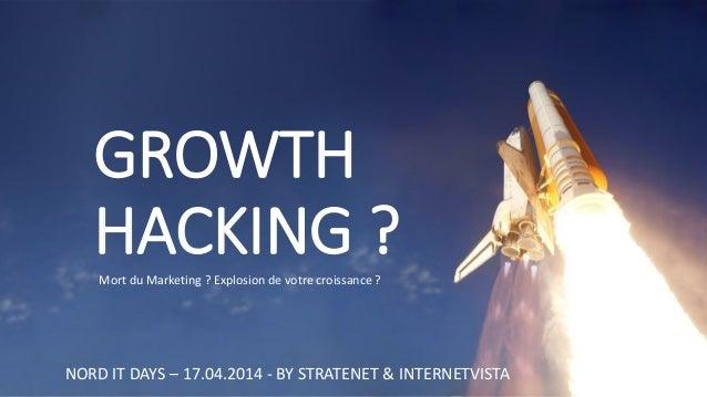 GROWTH HACKING ?  NORD IT DAYS –17.04.2014 -BY STRATENET & INTERNETVISTA  Mort du Marketing ? Explosion de votre croissanc...