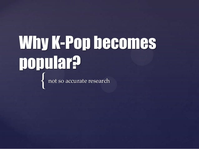 Why K-Pop becomespopular?  {   not so accurate research