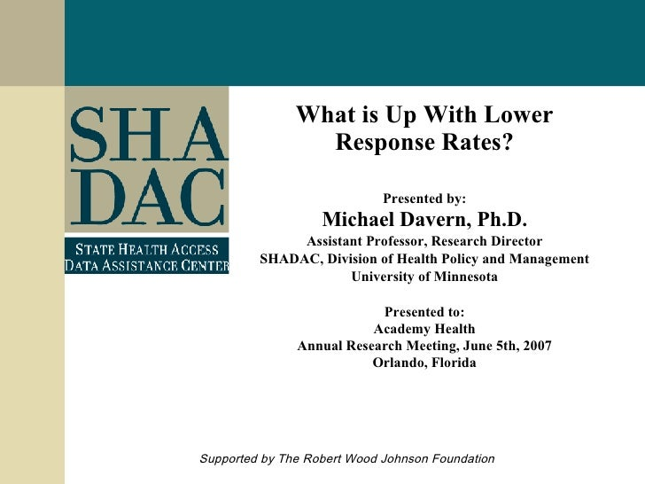 What is Up With Lower Response Rates? Presented by: Michael Davern, Ph.D. Assistant Professor, Research Director SHADAC, D...