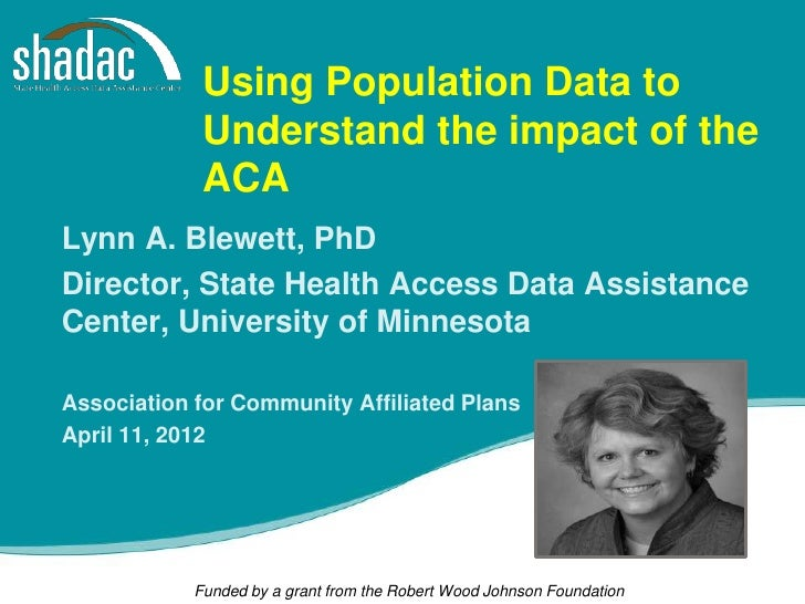 Using Population Data to             Understand the impact of the             ACALynn A. Blewett, PhDDirector, State Healt...
