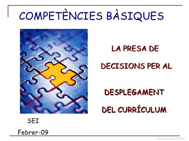 LA PRESA DE  DECISIONS PER AL  DESPLEGAMENT  DEL CURRÍCULUM  SEI Febrer-09 COMPETÈNCIES BÀSIQUES