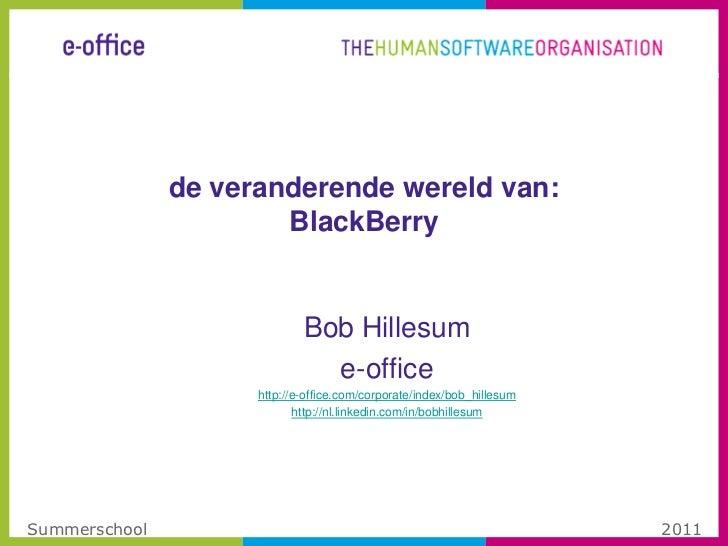 de veranderende wereld van:BlackBerry<br />Bob Hillesum<br />e-office<br />http://e-office.com/corporate/index/bob_hillesu...
