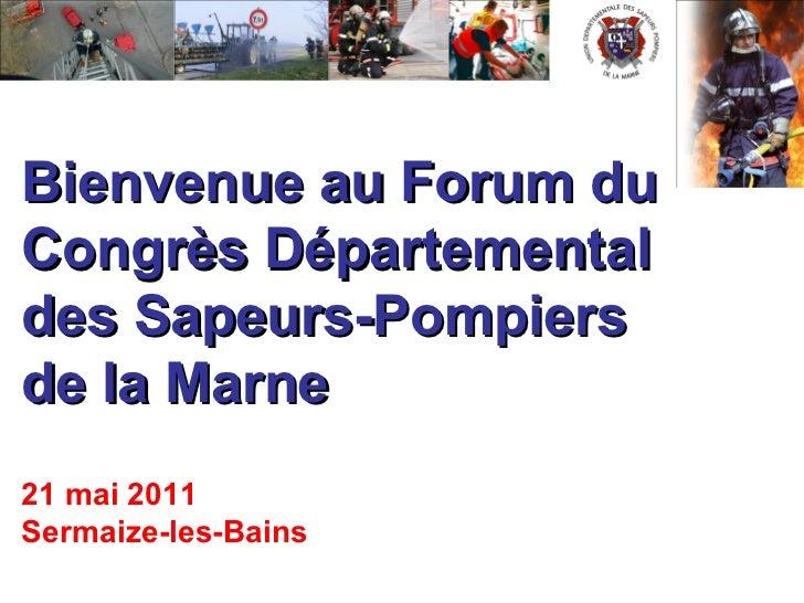 Bienvenue au Forum du   Congrès Départemental  des Sapeurs-Pompiers  de la Marne 21 mai 2011 Sermaize-les-Bains