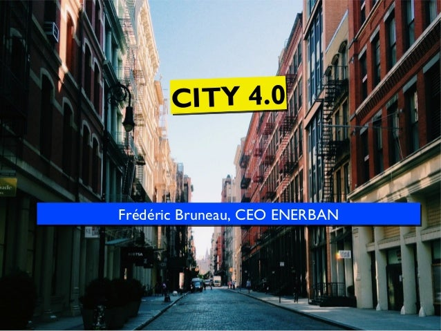 CITY 4.0  Frédéric Bruneau, CEO ENERBAN Frédéric Bruneau, CEO ENERBAN
