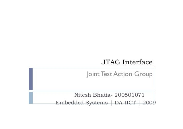 JTAG Interface Nitesh Bhatia- 200501071 Embedded Systems | DA-IICT | 2009 Joint Test Action Group