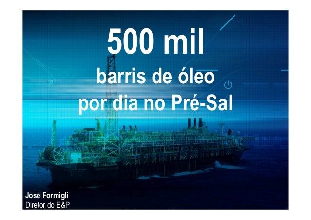 500 mil barris de óleo por dia no Pré-Sal José Formigli Diretor do E&P