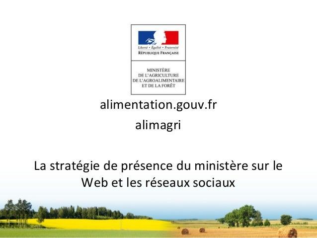 alimentation.gouv.fr                 alimagriLa stratégie de présence du ministère sur le         Web et les réseaux sociaux