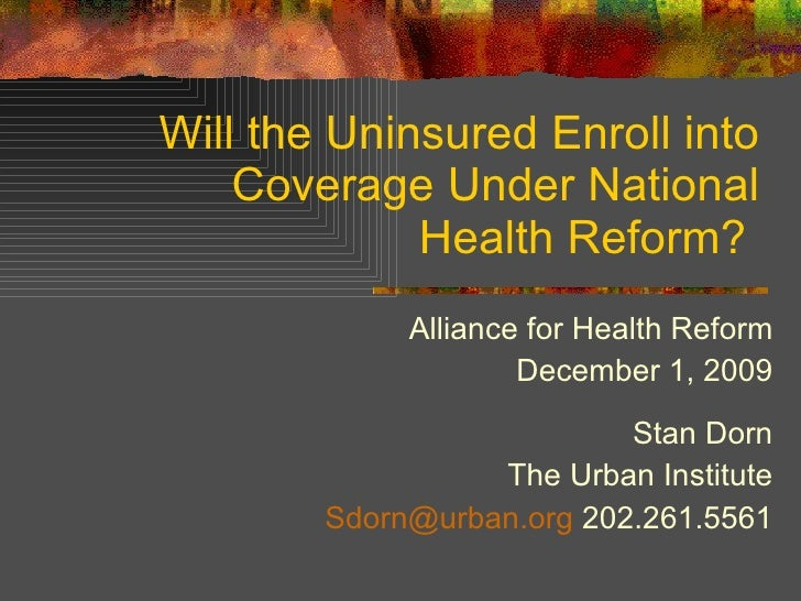 Will the Uninsured Enroll into Coverage Under National Health Reform?  Alliance for Health Reform December 1, 2009 Stan Do...