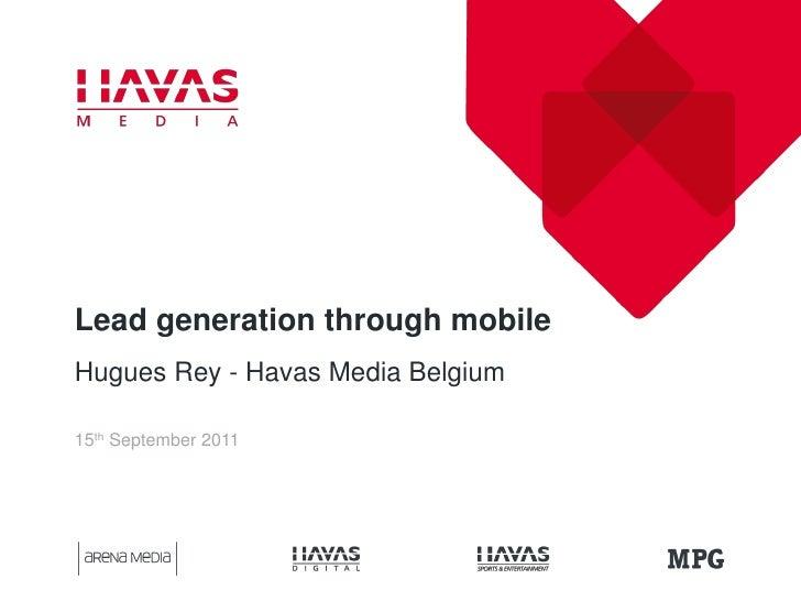 Lead generation through mobileHugues Rey - Havas Media Belgium15th September 2011