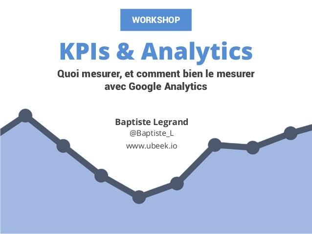 KPIs & Analytics Baptiste Legrand @Baptiste_L www.ubeek.io Quoi mesurer, et comment bien le mesurer avec Google Analytics ...
