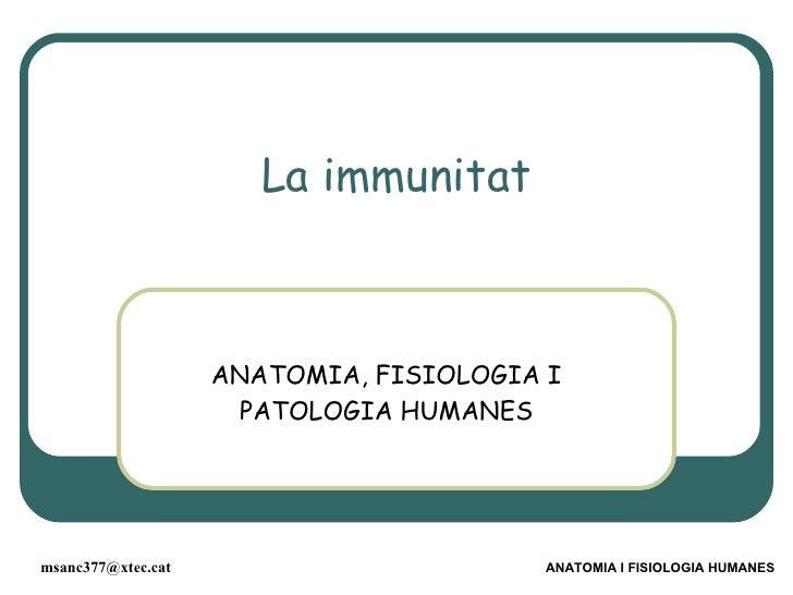 La immunitat ANATOMIA, FISIOLOGIA I PATOLOGIA HUMANES