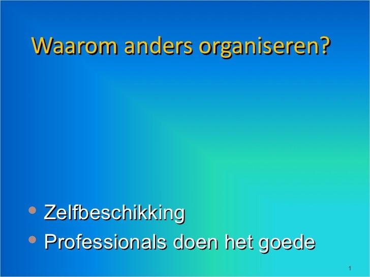 Waarom anders organiseren? <ul><li>Zelfbeschikking </li></ul><ul><li>Professionals doen het goede </li></ul>