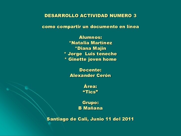 DESARROLLO ACTIVIDAD NUMERO 3como compartir un documento en líneaAlumnos:*Natalia Martínez*Diana Majin * Jorge  Luis tenec...