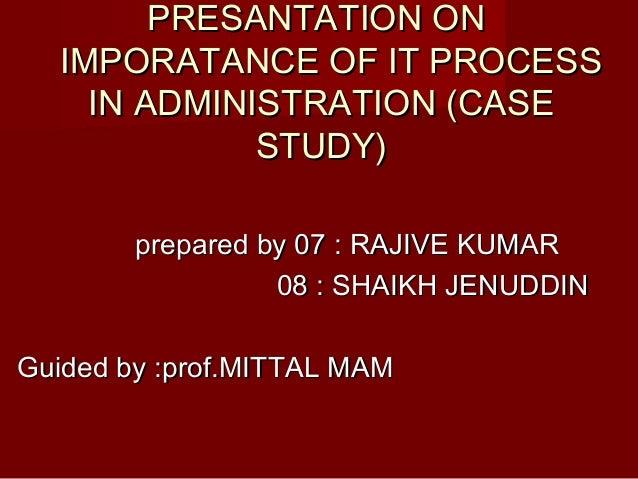 PRESANTATION ONPRESANTATION ONIMPORATANCE OF IT PROCESSIMPORATANCE OF IT PROCESSIN ADMINISTRATION (CASEIN ADMINISTRATION (...