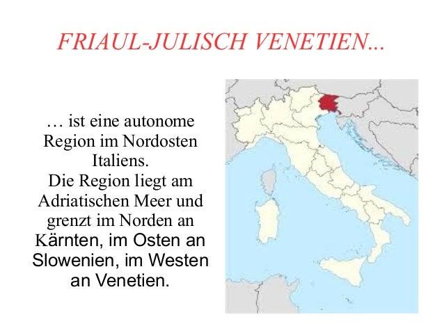 FRIAUL-JULISCH VENETIEN... … ist eine autonome Region im Nordosten Italiens. Die Region liegt am Adriatischen Meer und gre...