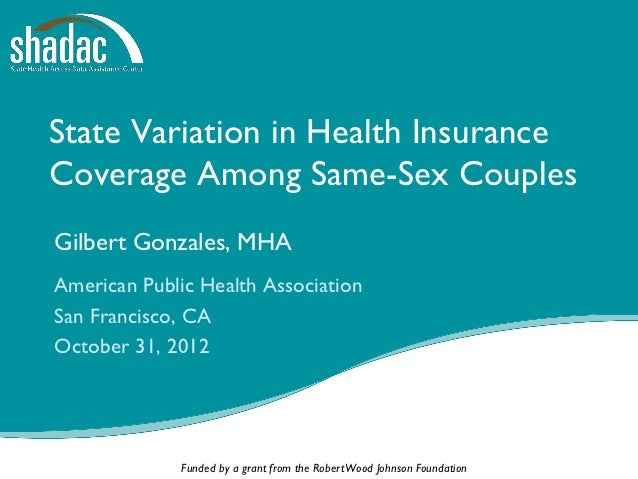 State Variation in Health InsuranceCoverage Among Same-Sex CouplesGilbert Gonzales, MHAAmerican Public Health AssociationS...