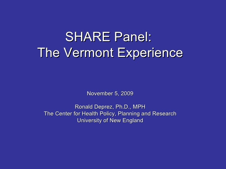 SHARE Panel:  The Vermont Experience November 5, 2009 Ronald Deprez, Ph.D., MPH The Center for Health Policy, Planning and...