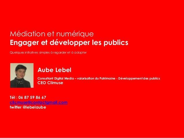 Médiation et numérique Engager et développer les publics Quelques initiatives simples à regarder et à adapter Aube Lebel C...