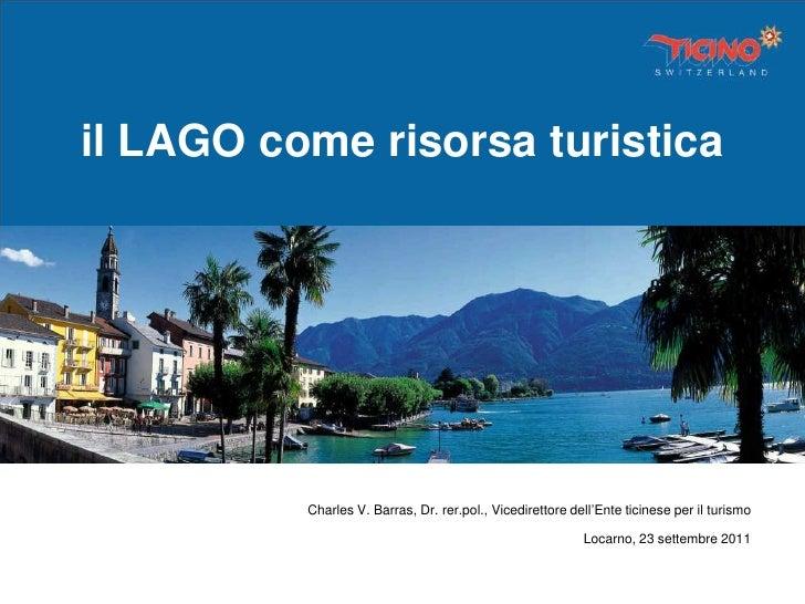 il LAGO come risorsa turistica          Charles V. Barras, Dr. rer.pol., Vicedirettore dell'Ente ticinese per il turismo  ...