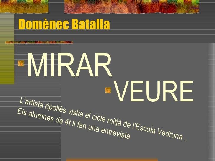 Domènec Batalla <ul><li>MIRAR </li></ul><ul><li>VEURE </li></ul>L'artista ripollès visita el cicle mitjà de l'Escola Vedru...