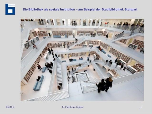 Mai 2013 Dr. Elke Brünle, Stuttgart 1 Die Bibliothek als soziale Institution – am Beispiel der Stadtbibliothek Stuttgart