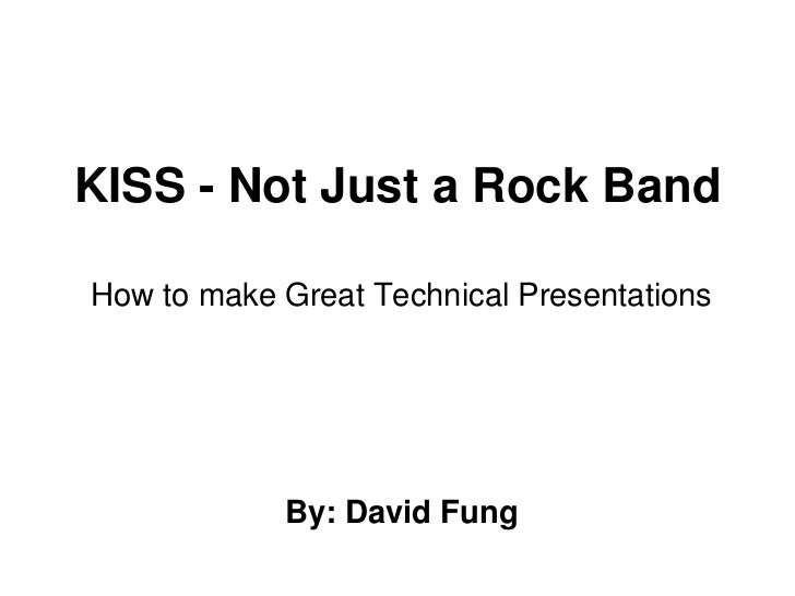 KISS - Not Just a Rock Band<br />How to make Great Technical Presentations<br />By: David Fung<br />