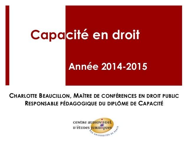 Capacité en droit Année 2014-2015 CHARLOTTE BEAUCILLON, MAÎTRE DE CONFÉRENCES EN DROIT PUBLIC RESPONSABLE PÉDAGOGIQUE DU D...