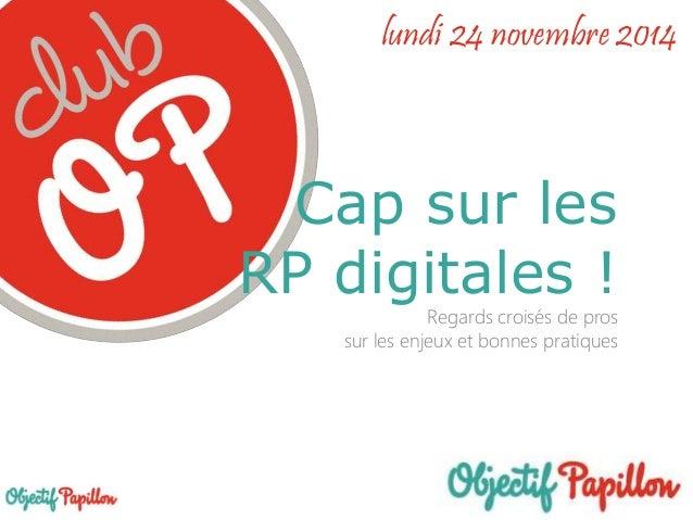 lundi 24 novembre 2014  Cap sur les  RP digitales !  Regards croisés de pros  sur les enjeux et bonnes pratiques  Cap sur ...