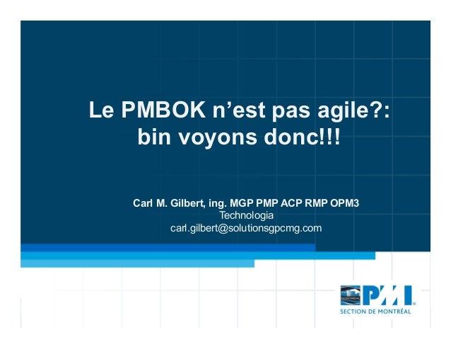 Le PMBOK n'est pas agile?:bin voyons donc!!!Carl M. Gilbert, ing. MGP PMP ACP RMP OPM3Technologiacarl.gilbert@solutionsgpc...