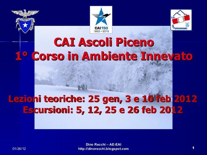 CAI Ascoli Piceno 1° Corso in Ambiente Innevato Lezioni teoriche: 25 gen, 3 e 10 feb 2012 Escursioni: 5, 12, 25 e 26 feb 2...