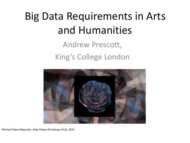 Big Data Requirements in Artsand HumanitiesAndrew Prescott,King's College LondonMichael Takeo Magruder, Data Flower (Proto...