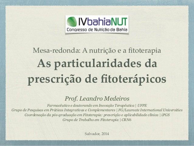 Mesa-redonda: A nutrição e a fitoterapia As particularidades da prescrição de fitoterápicos Prof. Leandro Medeiros Farmacêut...