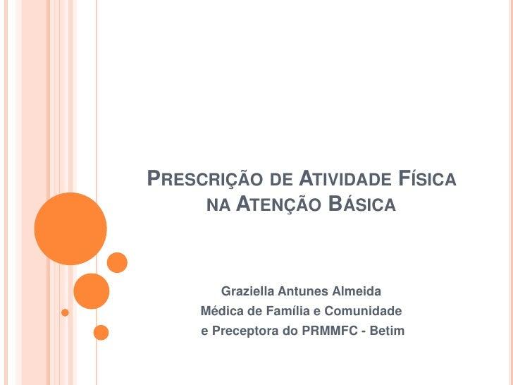 Prescrição de Atividade Física na Atenção Básica<br />Graziella Antunes Almeida<br />Médica de Família e Comunidade<br /> ...