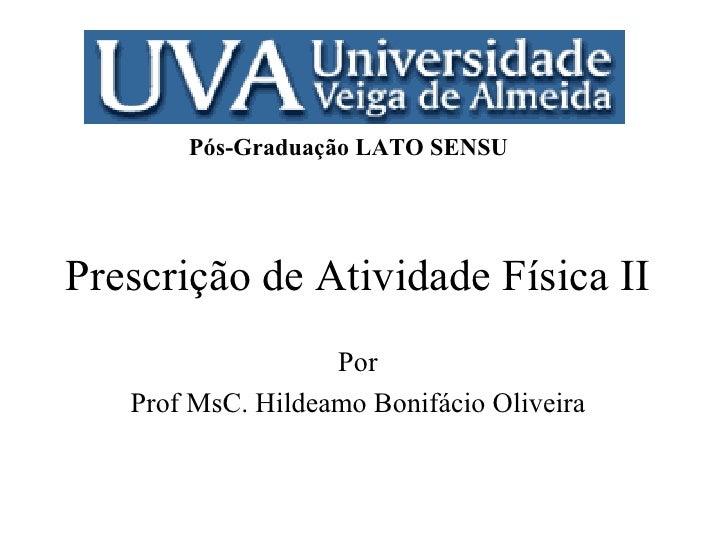 Prescrição de Atividade Física II Por Prof MsC. Hildeamo Bonifácio Oliveira Pós-Graduação LATO SENSU