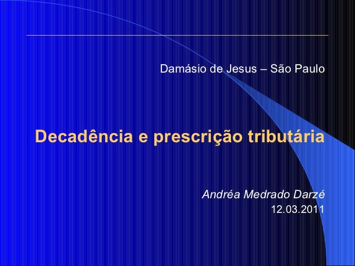 <ul><li>Damásio de Jesus – São Paulo </li></ul><ul><li>Decadência e prescrição tributária </li></ul><ul><li>Andréa Medrado...