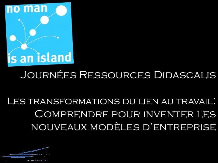 Journées Ressources DidascalisLes transformations du lien au travail:    Comprendre pour inventer les    nouveaux modèles ...