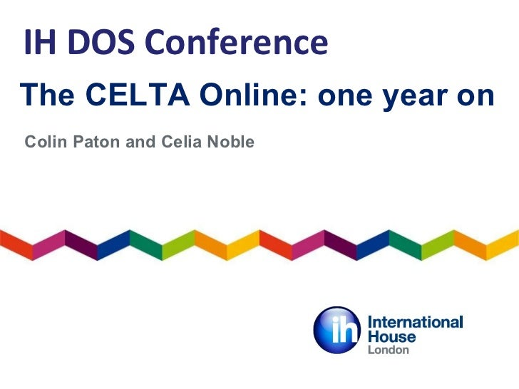The CELTA Online: one year on Colin Paton and Celia Noble IH DOS Conference