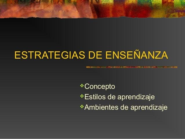 ESTRATEGIAS DE ENSEÑANZA  Concepto  Estilos de aprendizaje  Ambientes de aprendizaje
