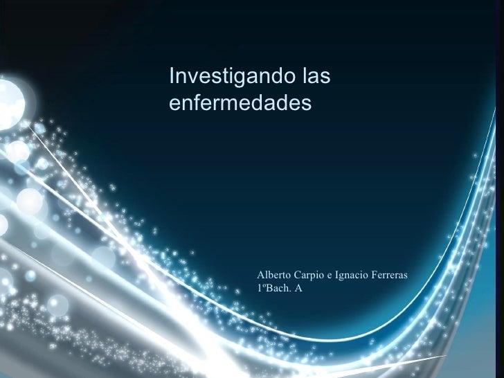Investigando las enfermedades Alberto Carpio e Ignacio Ferreras 1ºBach. A
