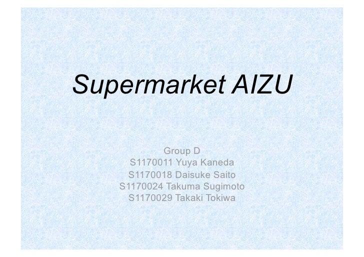 Supermarket AIZU             Group D      S1170011 Yuya Kaneda     S1170018 Daisuke Saito    S1170024 Takuma Sugimoto     ...