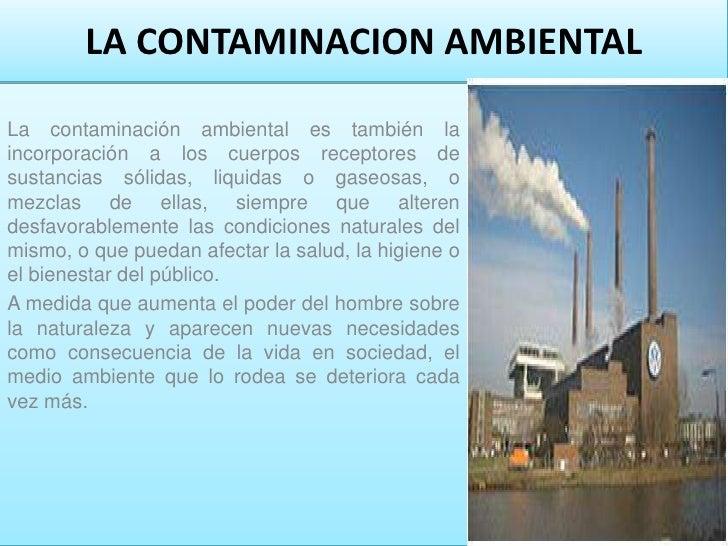 LA CONTAMINACION AMBIENTALLa contaminación ambiental es también laincorporación a los cuerpos receptores desustancias sóli...