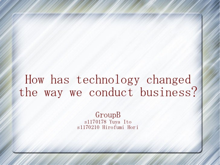 How has technology changedthe way we conduct business?               GroupB           s1170178 Yuya Ito         s1170210 H...