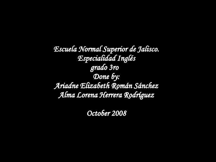 Escuela Normal Superior de Jalisco. Especialidad Inglés grado 3ro  Done by: Ariadne Elizabeth Román Sánchez Alma Lorena He...
