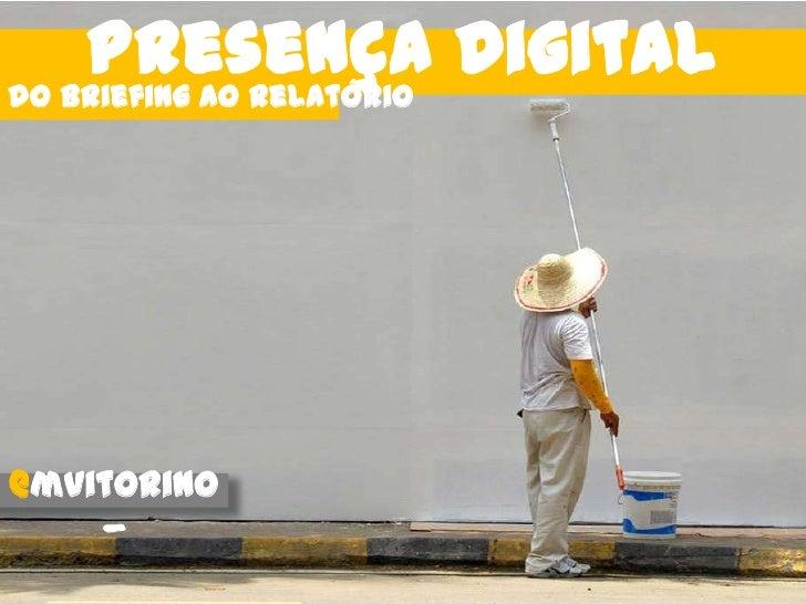 Presença Digital<br />do briefing ao relatório<br />@mvitorino_<br />