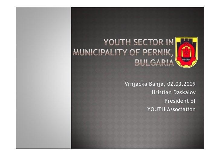 Vrnjacka Banja, 02.03.2009           Hristian Daskalov                President of         YOUTH Association