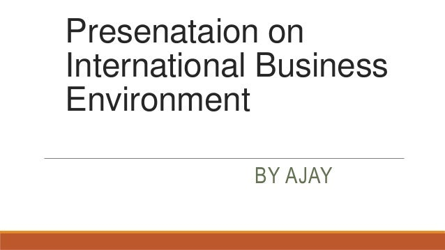 Presenataion on International Business Environment BY AJAY