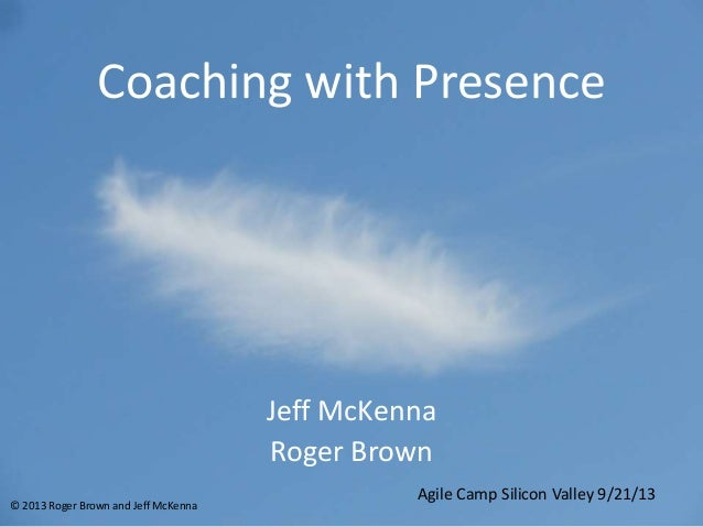 Coaching with Presence Jeff McKenna Roger Brown Agile Camp Silicon Valley 9/21/13 © 2013 Roger Brown and Jeff McKenna