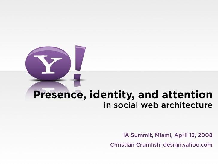 Presence, identity, and attention             in social web architecture                     IA Summit, Miami, April 13, 2...