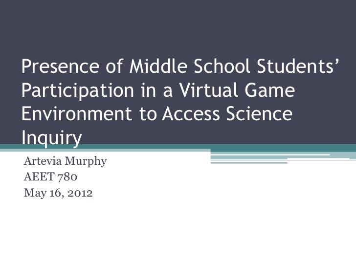 Presence of Middle School Students'Participation in a Virtual GameEnvironment to Access ScienceInquiryArtevia MurphyAEET 7...