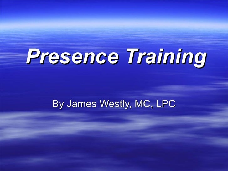 Presence Training    By James Westly, MC, LPC